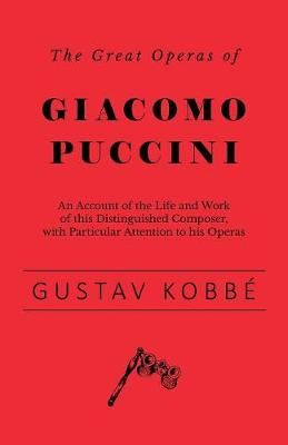 The Great Operas of Giacomo Puccini - An Account of the Life and Work of this Distinguished Composer, with Particular Attention to his Operas