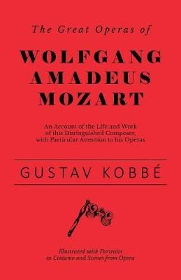 The Great Operas of Wolfgang Amadeus Mozart - An Account of the Life and Work of this Distinguished Composer, with Particular Attention to his Operas - Illustrated with Portraits in Costume and Scenes from Opera