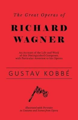 The Great Operas of Richard Wagner - An Account of the Life and Work of this Distinguished Composer, with Particular Attention to his Operas - Illustrated with Portraits in Costume and Scenes from Opera