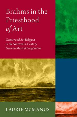Brahms in the Priesthood of Art: Gender and Art Religion in the Nineteenth-Century German Musical Imagination Product Image
