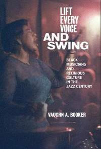 Lift Every Voice and Swing: Black Musicians and Religious Culture in the Jazz Century