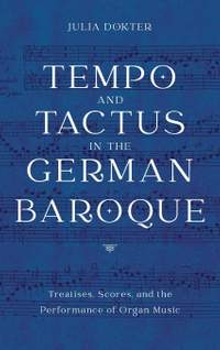 Tempo and Tactus in the German Baroque - Treatises, Scores, and the Performance of Organ Music