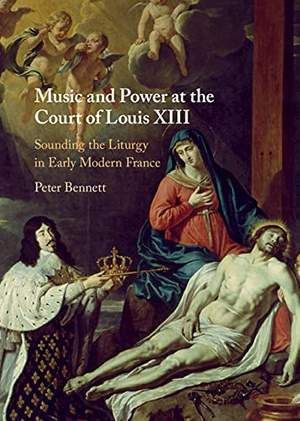 Music and Power at the Court of Louis XIII: Sounding the Liturgy in Early Modern France