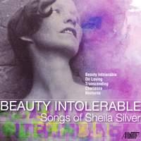 Beauty Intolerable: Songs of Sheila Silver