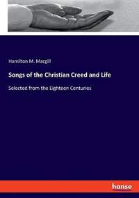 Songs of the Christian Creed and Life: Selected from the Eighteen Centuries