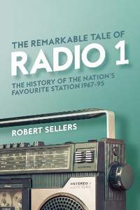 The Remarkable Tale of Radio 1: The History of the Nation's Favourite Station, 1967-95